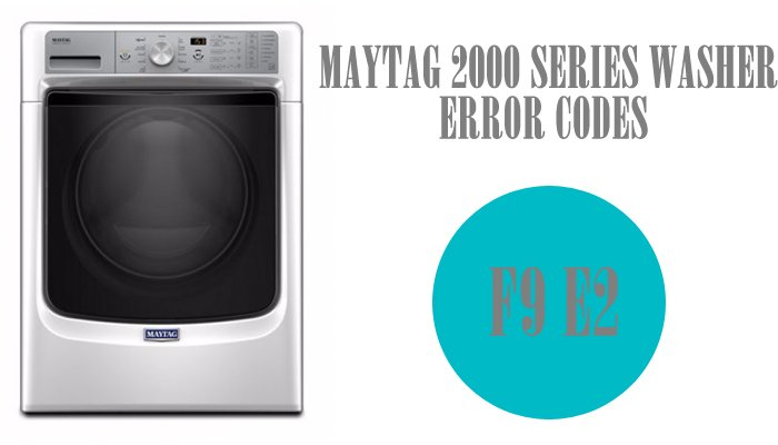 Maytag 2000 series washer error codes f9 e2